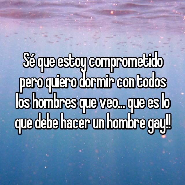 Sé que estoy comprometido pero quiero dormir con todos los hombres que veo... que es lo que debe hacer un hombre gay!!