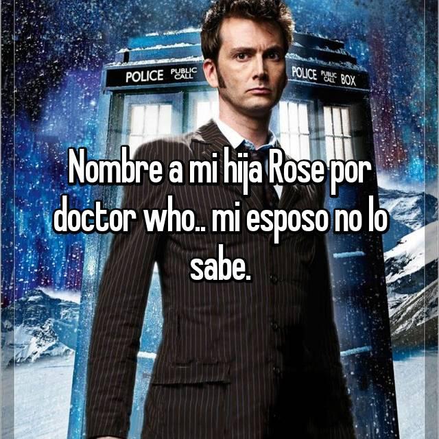 Nombre a mi hija Rose por doctor who.. mi esposo no lo sabe.