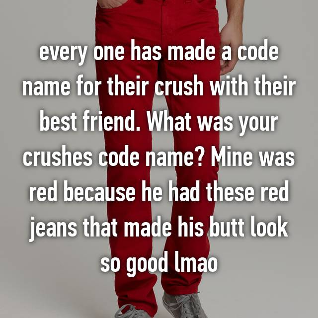 every one has made a code name for their crush with their best friend. What was your crushes code name? Mine was red because he had these red jeans that made his butt look so good lmao