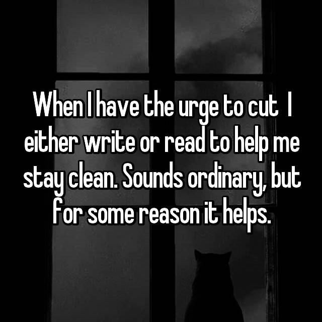 When I have the urge to cut  I either write or read to help me stay clean. Sounds ordinary, but for some reason it helps.