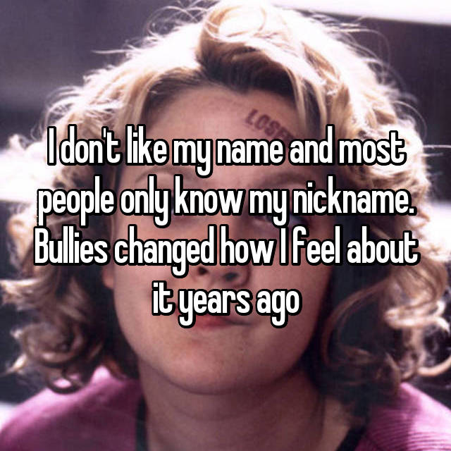 I don't like my name and most people only know my nickname. Bullies changed how I feel about it years ago