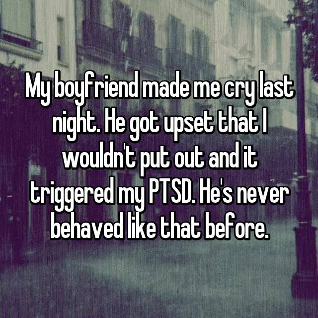 My boyfriend made me cry last night. He got upset that I wouldn't put out and it triggered my PTSD. He's never behaved like that before.