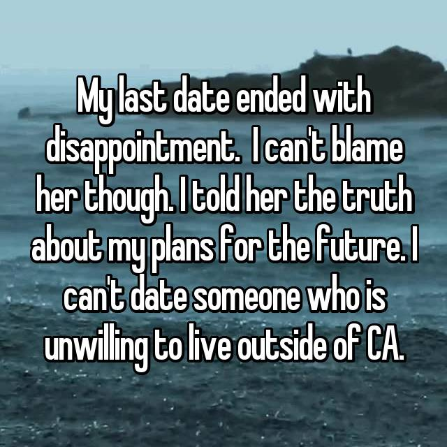 My last date ended with disappointment.  I can't blame her though. I told her the truth about my plans for the future. I can't date someone who is unwilling to live outside of CA.