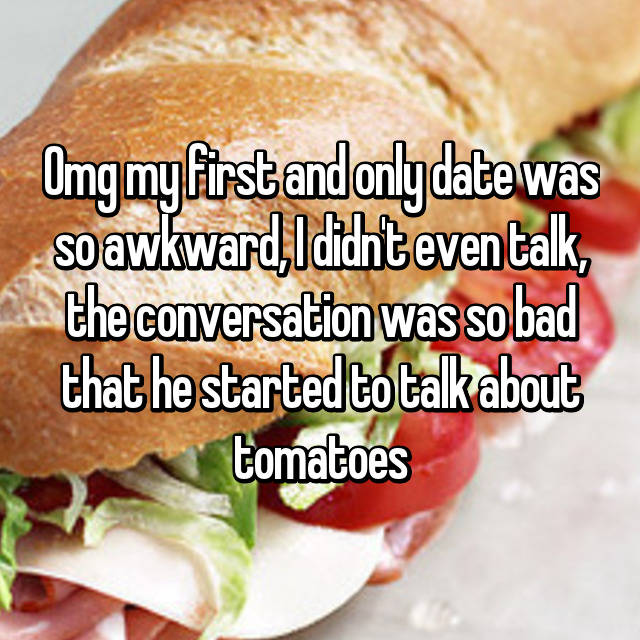 Omg my first and only date was so awkward, I didn't even talk, the conversation was so bad that he started to talk about tomatoes😒