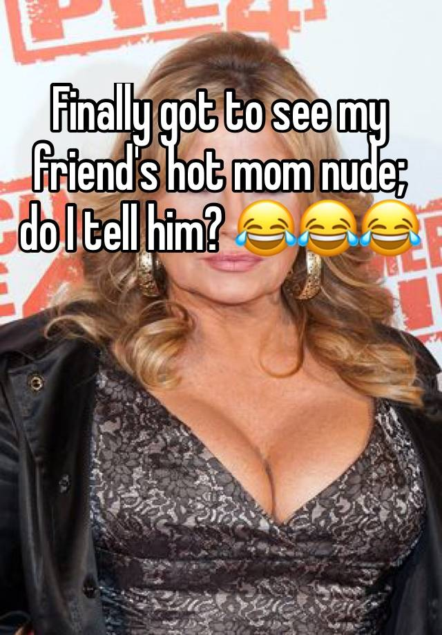 Frends hot mom com Finally Got To See My Friend S Hot Mom Nude Do I Tell Him