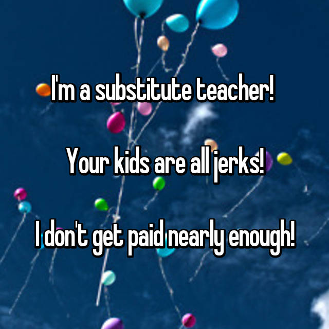 I'm a substitute teacher!   Your kids are all jerks!  I don't get paid nearly enough!