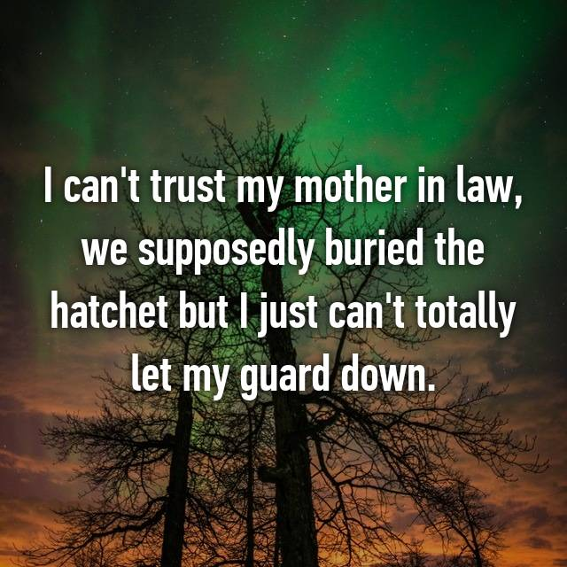 I can't trust my mother in law, we supposedly buried the hatchet but I just can't totally let my guard down.