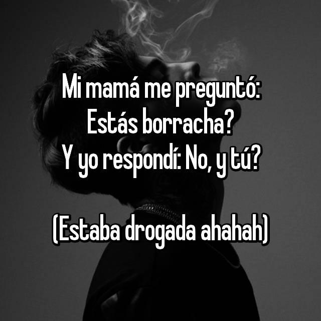 Mi mamá me preguntó: Estás borracha? Y yo respondí: No, y tú?  (Estaba drogada ahahah)