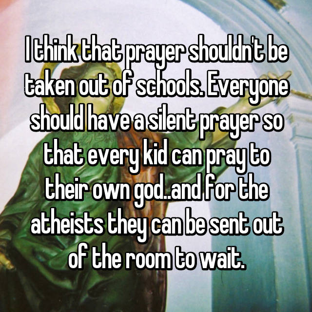 I think that prayer shouldn't be taken out of schools. Everyone should have a silent prayer so that every kid can pray to their own god..and for the atheists they can be sent out of the room to wait.