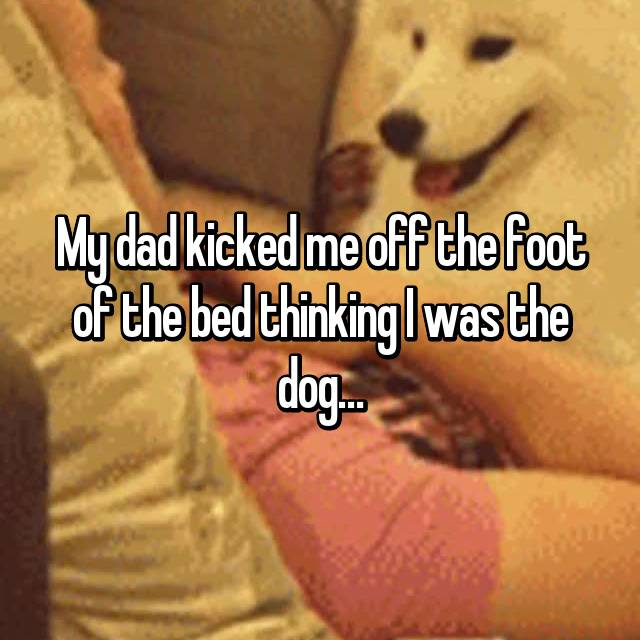My dad kicked me off the foot of the bed thinking I was the dog…