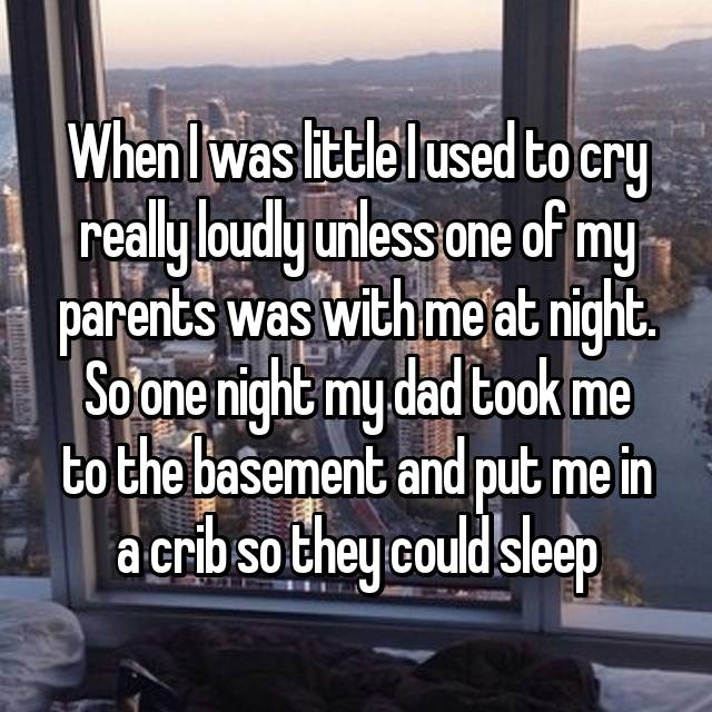 When I was little I used to cry really loudly unless one of my parents was with me at night. So one night my dad took me to the basement and put me in a crib so they could sleep 😂