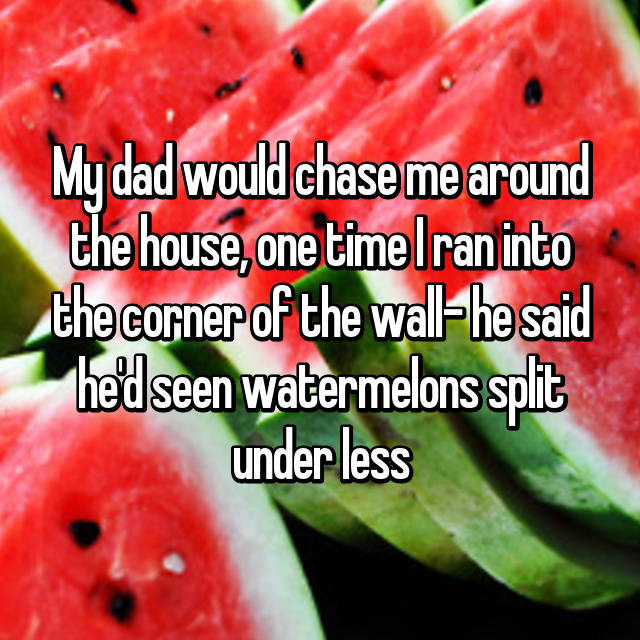 My dad would chase me around the house, one time I ran into the corner of the wall- he said he'd seen watermelons split under less