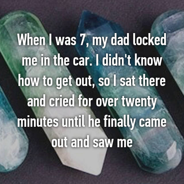 When I was 7, my dad locked me in the car. I didn't know how to get out, so I sat there and cried for over twenty minutes until he finally came out and saw me 😂