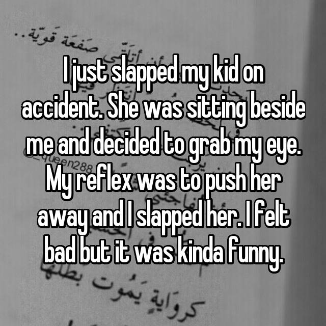 I just slapped my kid on accident. She was sitting beside me and decided to grab my eye. My reflex was to push her away and I slapped her. I felt bad but it was kinda funny.