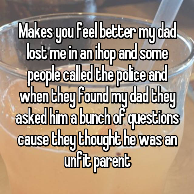 Makes you feel better my dad lost me in an ihop and some people called the police and when they found my dad they asked him a bunch of questions cause they thought he was an unfit parent