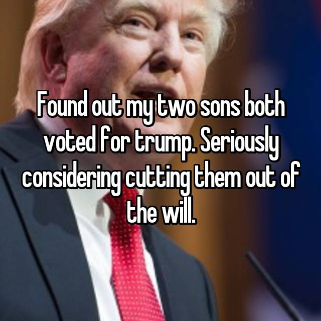 Found out my two sons both voted for trump. Seriously considering cutting them out of the will.