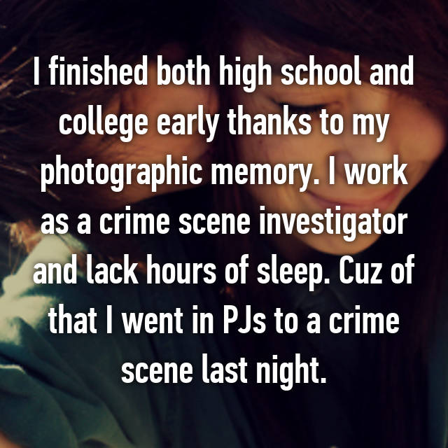 I finished both high school and college early thanks to my photographic memory. I work as a crime scene investigator and lack hours of sleep. Cuz of that I went in PJs to a crime scene last night.