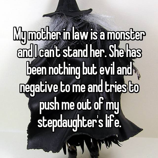 My mother in law is a monster and I can't stand her. She has been nothing but evil and negative to me and tries to push me out of my stepdaughter's life.