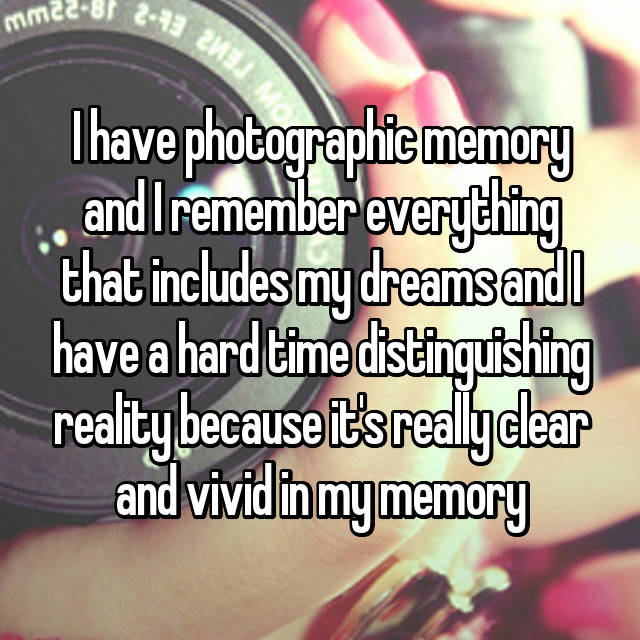 I have photographic memory and I remember everything that includes my dreams and I have a hard time distinguishing reality because it's really clear and vivid in my memory