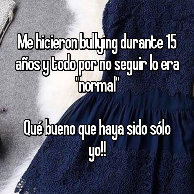 """Me hicieron bullying durante 15 años y todo por no seguir lo era """"normal""""  Qué bueno que haya sido sólo yo!!"""