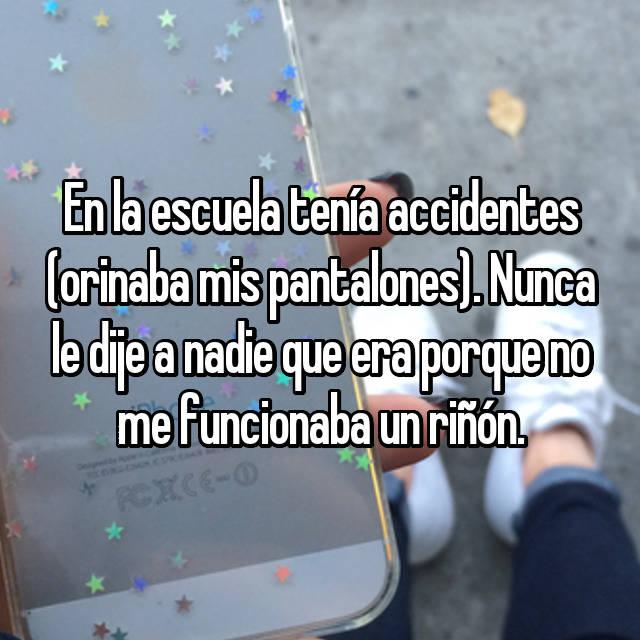 En la escuela tenía accidentes (orinaba mis pantalones). Nunca le dije a nadie que era porque no me funcionaba un riñón.