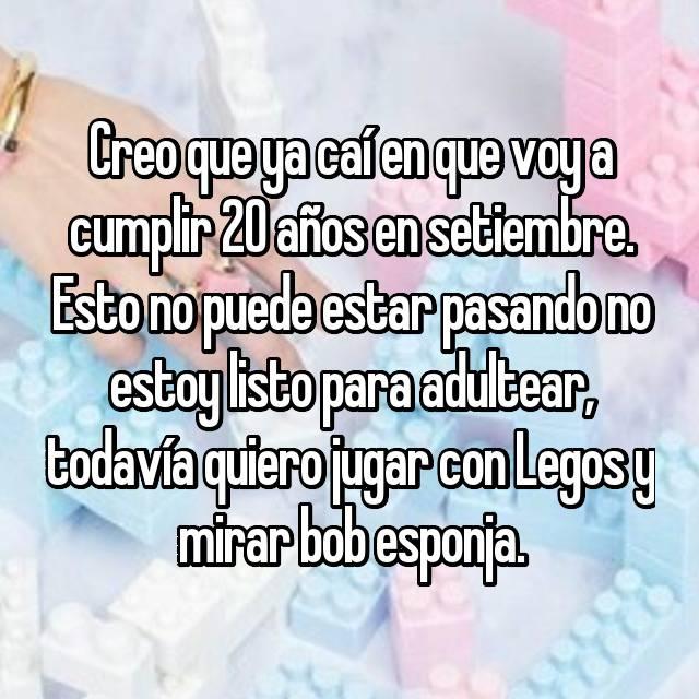 Creo que ya caí en que voy a cumplir 20 años en setiembre. Esto no puede estar pasando no estoy listo para adultear, todavía quiero jugar con Legos y mirar bob esponja.