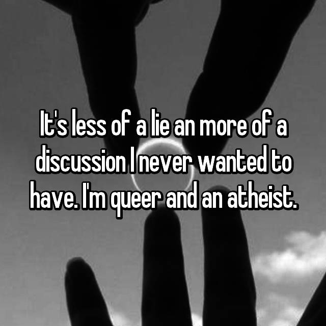 It's less of a lie an more of a discussion I never wanted to have. I'm queer and an atheist.