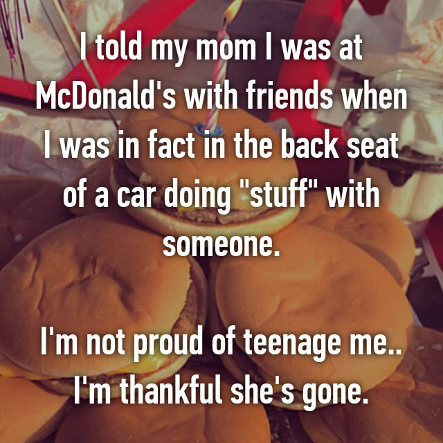 """I told my mom I was at McDonald's with friends when I was in fact in the back seat of a car doing """"stuff"""" with someone.  I'm not proud of teenage me.. I'm thankful she's gone."""