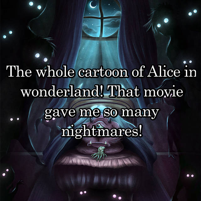 The whole cartoon of Alice in wonderland! That movie gave me so many nightmares!