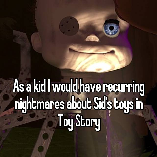 As a kid I would have recurring nightmares about Sid's toys in Toy Story