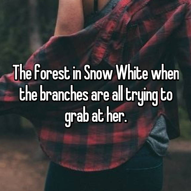 The forest in Snow White when the branches are all trying to grab at her.
