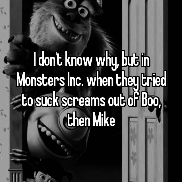 I don't know why, but in Monsters Inc. when they tried to suck screams out of Boo, then Mike