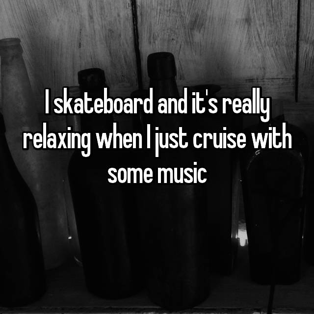 I skateboard and it's really relaxing when I just cruise with some music