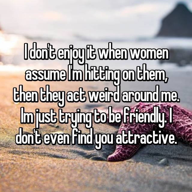 I don't enjoy it when women assume I'm hitting on them, then they act weird around me. Im just trying to be friendly. I don't even find you attractive.