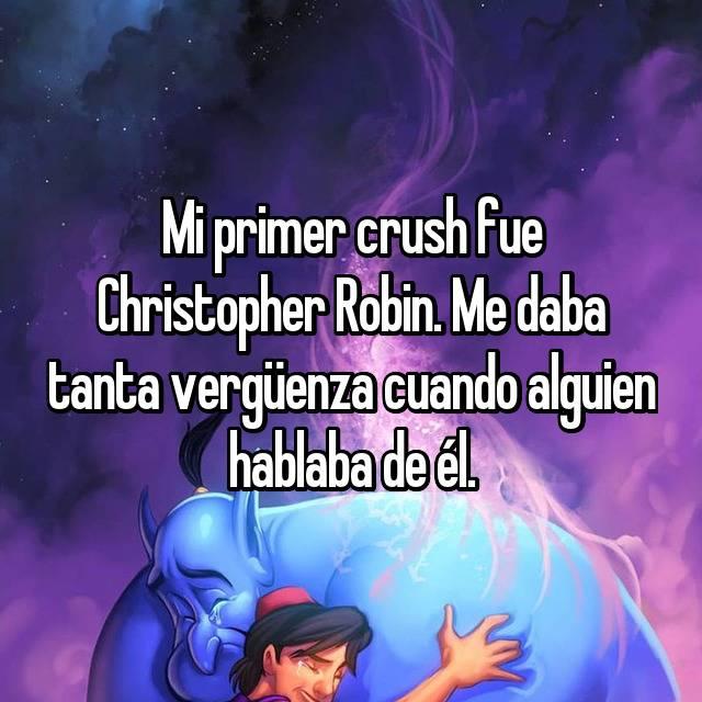 Mi primer crush fue Christopher Robin. Me daba tanta vergüenza cuando alguien hablaba de él.