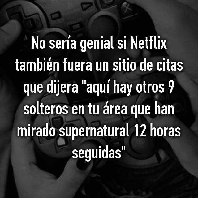 """No sería genial si Netflix también fuera un sitio de citas que dijera """"aquí hay otros 9 solteros en tu área que han mirado supernatural 12 horas seguidas"""""""