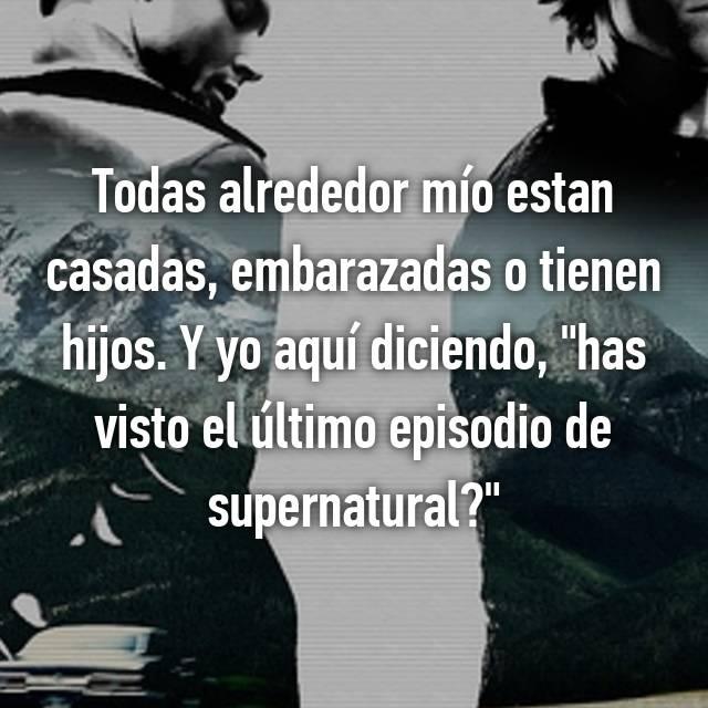 """Todas alrededor mío estan casadas, embarazadas o tienen hijos. Y yo aquí diciendo, """"has visto el último episodio de supernatural?"""""""