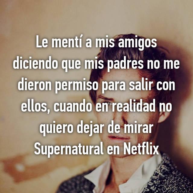 Le mentí a mis amigos diciendo que mis padres no me dieron permiso para salir con ellos, cuando en realidad no quiero dejar de mirar Supernatural en Netflix