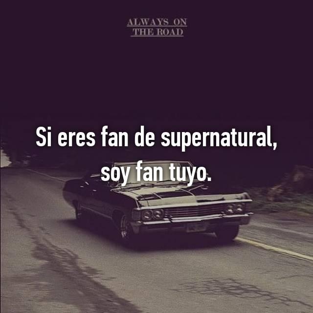Si eres fan de supernatural, soy fan tuyo.