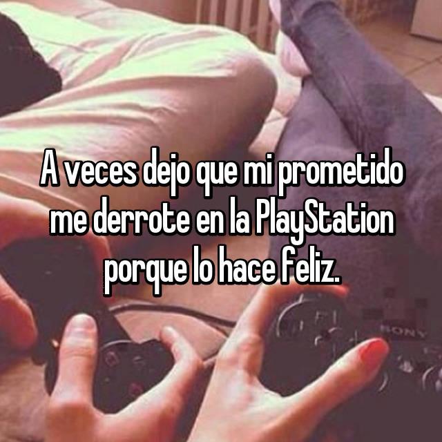A veces dejo que mi prometido me derrote en la PlayStation porque lo hace feliz.