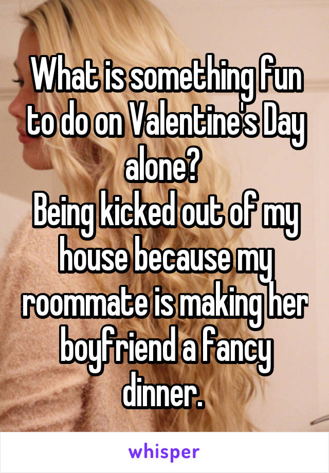 is something fun to do on valentine's day alone? being kicked out, Ideas
