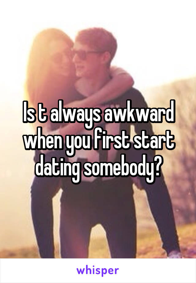 You Dating It Is Start First When Always Awkward