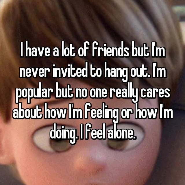 I have a lot of friends but I'm never invited to hang out. I'm popular but no one really cares about how I'm feeling or how I'm doing. I feel alone.