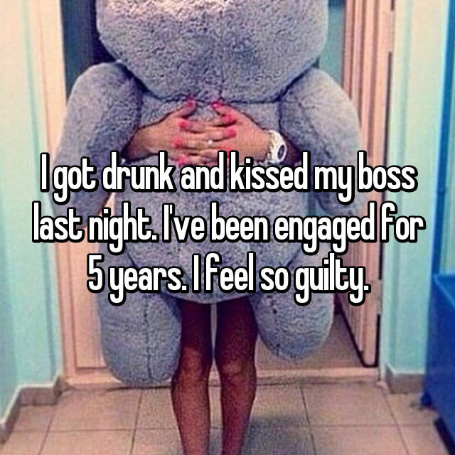 I got drunk and kissed my boss last night. I've been engaged for 5 years. I feel so guilty.