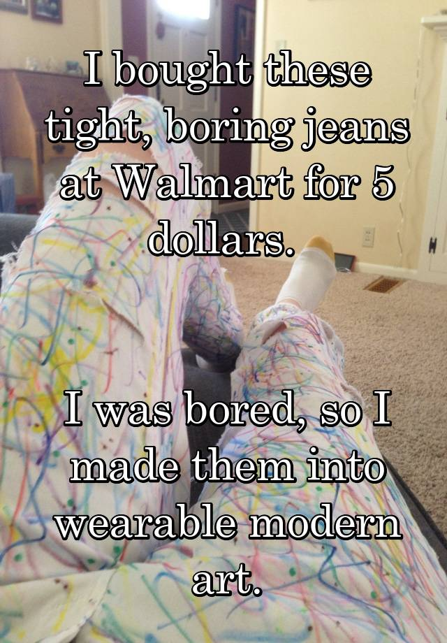 I bought these tight, boring jeans at Walmart for 5 dollars.    I was bored, so I made them into wearable modern art.