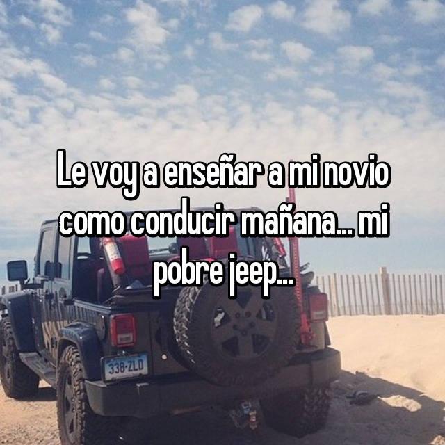 Le voy a enseñar a mi novio como conducir mañana... mi pobre jeep...