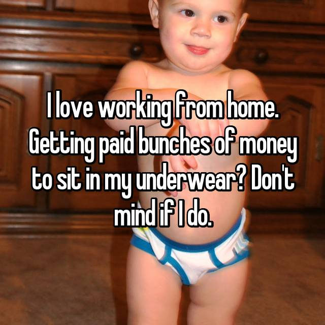 I love working from home. Getting paid bunches of money to sit in my underwear? Don't mind if I do.