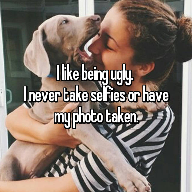 I like being ugly.  I never take selfies or have my photo taken.