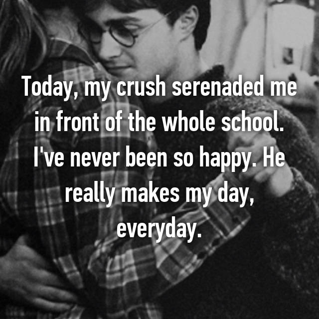 Today, my crush serenaded me in front of the whole school. I've never been so happy. He really makes my day, everyday.