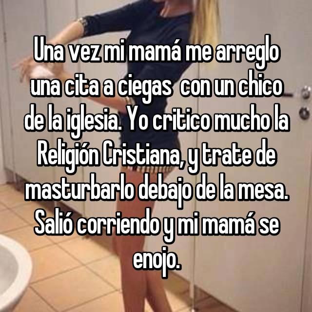 Una vez mi mamá me arreglo una cita a ciegas  con un chico de la iglesia. Yo critico mucho la Religión Cristiana, y trate de masturbarlo debajo de la mesa. Salió corriendo y mi mamá se enojo.